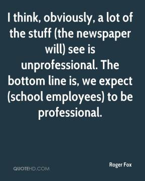 Roger Fox  - I think, obviously, a lot of the stuff (the newspaper will) see is unprofessional. The bottom line is, we expect (school employees) to be professional.