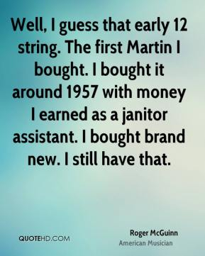 Roger McGuinn - Well, I guess that early 12 string. The first Martin I bought. I bought it around 1957 with money I earned as a janitor assistant. I bought brand new. I still have that.