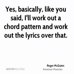 Roger McGuinn - Yes, basically, like you said, I'll work out a chord pattern and work out the lyrics over that.
