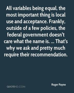 Roger Payne  - All variables being equal, the most important thing is local use and acceptance. Frankly, outside of a few policies, the federal government doesn't care what the name is. ... That's why we ask and pretty much require their recommendation.