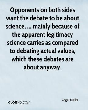 Roger Pielke  - Opponents on both sides want the debate to be about science, ... mainly because of the apparent legitimacy science carries as compared to debating actual values, which these debates are about anyway.
