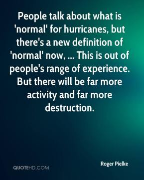 Roger Pielke  - People talk about what is 'normal' for hurricanes, but there's a new definition of 'normal' now, ... This is out of people's range of experience. But there will be far more activity and far more destruction.