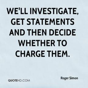 Roger Simon  - We'll investigate, get statements and then decide whether to charge them.