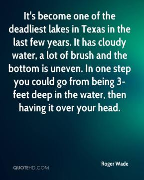 Roger Wade  - It's become one of the deadliest lakes in Texas in the last few years. It has cloudy water, a lot of brush and the bottom is uneven. In one step you could go from being 3-feet deep in the water, then having it over your head.