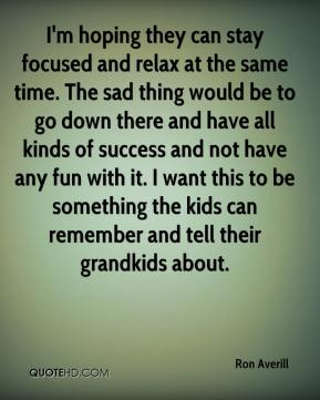 Ron Averill  - I'm hoping they can stay focused and relax at the same time. The sad thing would be to go down there and have all kinds of success and not have any fun with it. I want this to be something the kids can remember and tell their grandkids about.