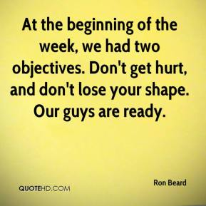 Ron Beard  - At the beginning of the week, we had two objectives. Don't get hurt, and don't lose your shape. Our guys are ready.