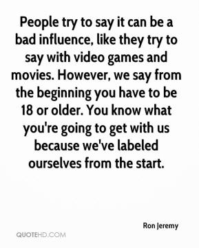People try to say it can be a bad influence, like they try to say with video games and movies. However, we say from the beginning you have to be 18 or older. You know what you're going to get with us because we've labeled ourselves from the start.