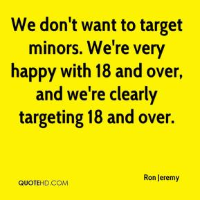 We don't want to target minors. We're very happy with 18 and over, and we're clearly targeting 18 and over.