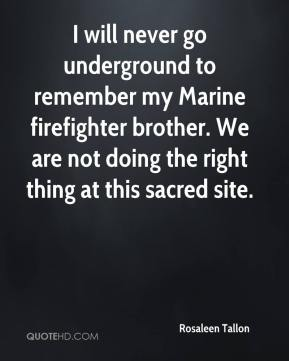 Rosaleen Tallon  - I will never go underground to remember my Marine firefighter brother. We are not doing the right thing at this sacred site.