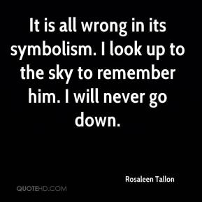 Rosaleen Tallon  - It is all wrong in its symbolism. I look up to the sky to remember him. I will never go down.
