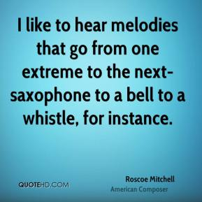 Roscoe Mitchell - I like to hear melodies that go from one extreme to the next- saxophone to a bell to a whistle, for instance.