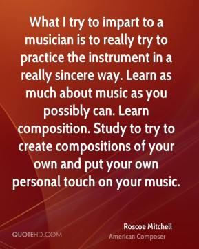 Roscoe Mitchell - What I try to impart to a musician is to really try to practice the instrument in a really sincere way. Learn as much about music as you possibly can. Learn composition. Study to try to create compositions of your own and put your own personal touch on your music.