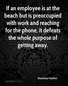 Rosemary Haefner  - If an employee is at the beach but is preoccupied with work and reaching for the phone, it defeats the whole purpose of getting away.