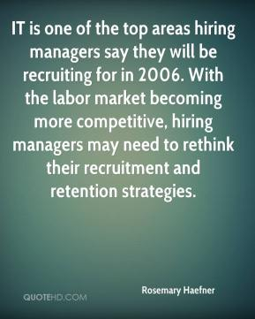 IT is one of the top areas hiring managers say they will be recruiting for in 2006. With the labor market becoming more competitive, hiring managers may need to rethink their recruitment and retention strategies.