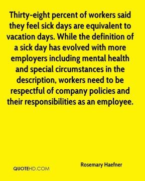 Rosemary Haefner  - Thirty-eight percent of workers said they feel sick days are equivalent to vacation days. While the definition of a sick day has evolved with more employers including mental health and special circumstances in the description, workers need to be respectful of company policies and their responsibilities as an employee.