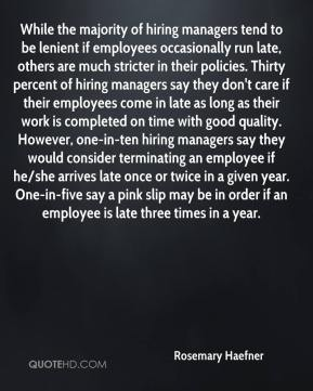 While the majority of hiring managers tend to be lenient if employees occasionally run late, others are much stricter in their policies. Thirty percent of hiring managers say they don't care if their employees come in late as long as their work is completed on time with good quality. However, one-in-ten hiring managers say they would consider terminating an employee if he/she arrives late once or twice in a given year. One-in-five say a pink slip may be in order if an employee is late three times in a year.