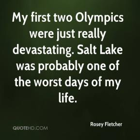 Rosey Fletcher  - My first two Olympics were just really devastating. Salt Lake was probably one of the worst days of my life.