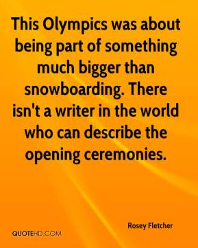 This Olympics was about being part of something much bigger than snowboarding. There isn't a writer in the world who can describe the opening ceremonies.