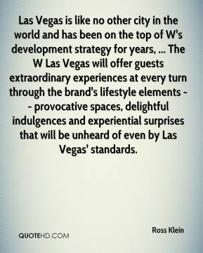 Ross Klein  - Las Vegas is like no other city in the world and has been on the top of W's development strategy for years, ... The W Las Vegas will offer guests extraordinary experiences at every turn through the brand's lifestyle elements -- provocative spaces, delightful indulgences and experiential surprises that will be unheard of even by Las Vegas' standards.