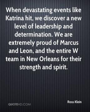 Ross Klein  - When devastating events like Katrina hit, we discover a new level of leadership and determination. We are extremely proud of Marcus and Leon, and the entire W team in New Orleans for their strength and spirit.