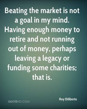 Roy Diliberto  - Beating the market is not a goal in my mind. Having enough money to retire and not running out of money, perhaps leaving a legacy or funding some charities; that is.