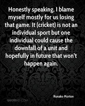 Runako Morton  - Honestly speaking, I blame myself mostly for us losing that game. It (cricket) is not an individual sport but one individual could cause the downfall of a unit and hopefully in future that won't happen again.