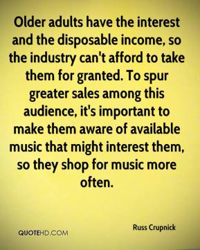 Russ Crupnick  - Older adults have the interest and the disposable income, so the industry can't afford to take them for granted. To spur greater sales among this audience, it's important to make them aware of available music that might interest them, so they shop for music more often.