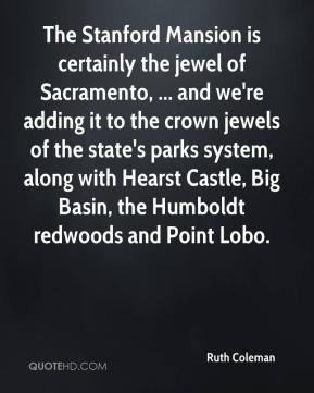 Ruth Coleman  - The Stanford Mansion is certainly the jewel of Sacramento, ... and we're adding it to the crown jewels of the state's parks system, along with Hearst Castle, Big Basin, the Humboldt redwoods and Point Lobo.
