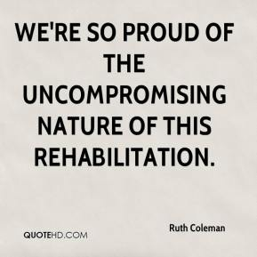 Ruth Coleman  - We're so proud of the uncompromising nature of this rehabilitation.