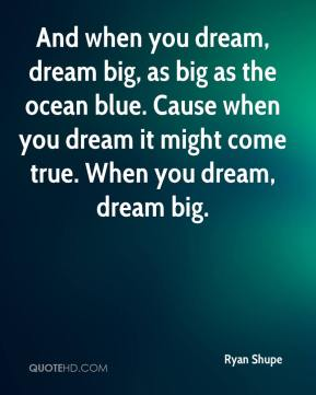 And when you dream, dream big, as big as the ocean blue. Cause when you dream it might come true. When you dream, dream big.