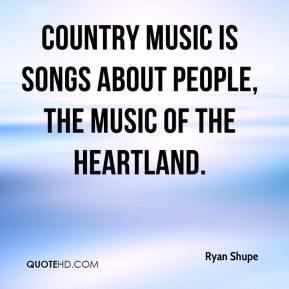 Country music is songs about people, the music of the heartland.