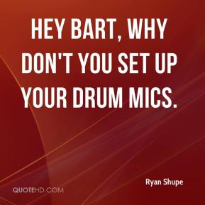 Hey Bart, why don't you set up your drum mics.