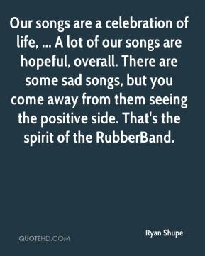 Ryan Shupe  - Our songs are a celebration of life, ... A lot of our songs are hopeful, overall. There are some sad songs, but you come away from them seeing the positive side. That's the spirit of the RubberBand.
