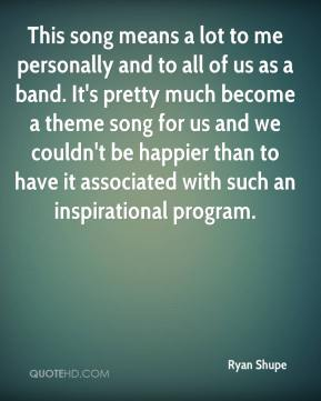 Ryan Shupe  - This song means a lot to me personally and to all of us as a band. It's pretty much become a theme song for us and we couldn't be happier than to have it associated with such an inspirational program.