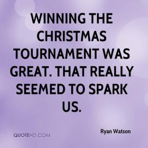 Ryan Watson  - Winning the Christmas tournament was great. That really seemed to spark us.