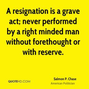 Salmon P. Chase - A resignation is a grave act; never performed by a right minded man without forethought or with reserve.