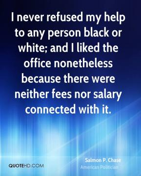 Salmon P. Chase - I never refused my help to any person black or white; and I liked the office nonetheless because there were neither fees nor salary connected with it.
