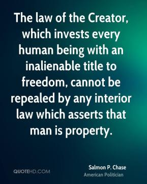 Salmon P. Chase - The law of the Creator, which invests every human being with an inalienable title to freedom, cannot be repealed by any interior law which asserts that man is property.