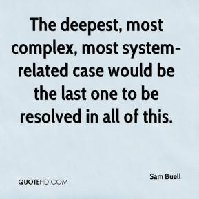 The deepest, most complex, most system-related case would be the last one to be resolved in all of this.