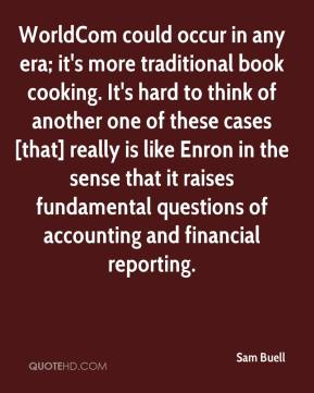 Sam Buell  - WorldCom could occur in any era; it's more traditional book cooking. It's hard to think of another one of these cases [that] really is like Enron in the sense that it raises fundamental questions of accounting and financial reporting.