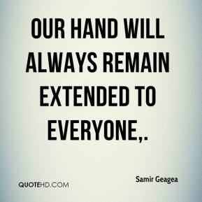 Samir Geagea  - Our hand will always remain extended to everyone.