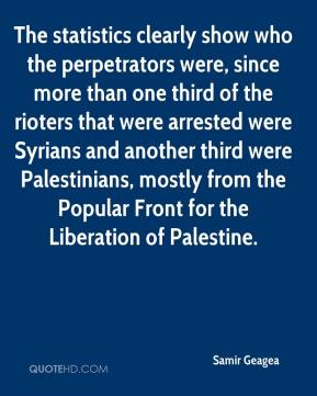 Samir Geagea  - The statistics clearly show who the perpetrators were, since more than one third of the rioters that were arrested were Syrians and another third were Palestinians, mostly from the Popular Front for the Liberation of Palestine.