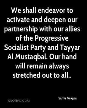 Samir Geagea  - We shall endeavor to activate and deepen our partnership with our allies of the Progressive Socialist Party and Tayyar Al Mustaqbal. Our hand will remain always stretched out to all.