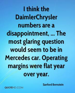 Sanford Bernstein  - I think the DaimlerChrysler numbers are a disappointment, ... The most glaring question would seem to be in Mercedes car. Operating margins were flat year over year.