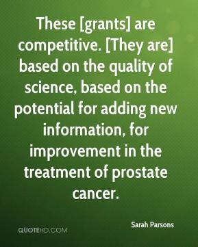 Sarah Parsons  - These [grants] are competitive. [They are] based on the quality of science, based on the potential for adding new information, for improvement in the treatment of prostate cancer.