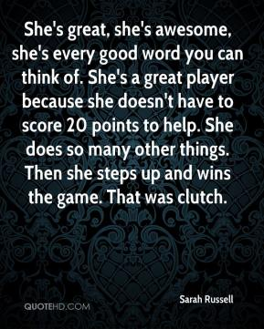 Sarah Russell  - She's great, she's awesome, she's every good word you can think of. She's a great player because she doesn't have to score 20 points to help. She does so many other things. Then she steps up and wins the game. That was clutch.