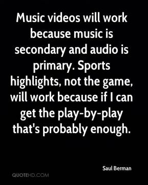Saul Berman  - Music videos will work because music is secondary and audio is primary. Sports highlights, not the game, will work because if I can get the play-by-play that's probably enough.