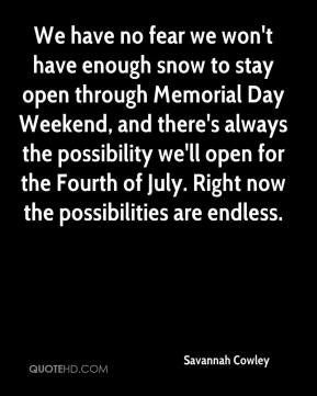 Savannah Cowley  - We have no fear we won't have enough snow to stay open through Memorial Day Weekend, and there's always the possibility we'll open for the Fourth of July. Right now the possibilities are endless.