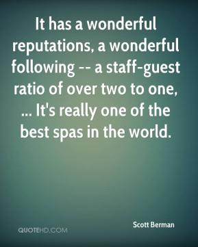 Scott Berman  - It has a wonderful reputations, a wonderful following -- a staff-guest ratio of over two to one, ... It's really one of the best spas in the world.