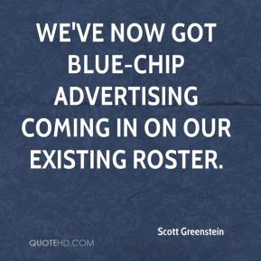 Scott Greenstein  - We've now got blue-chip advertising coming in on our existing roster.